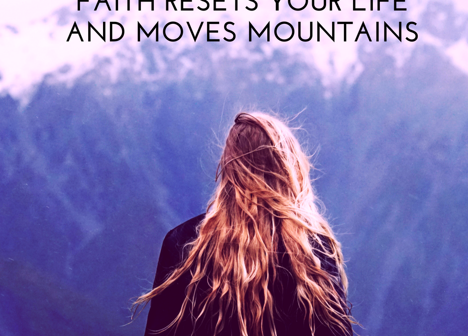 Faith Resets Your Life and Moves Mountains